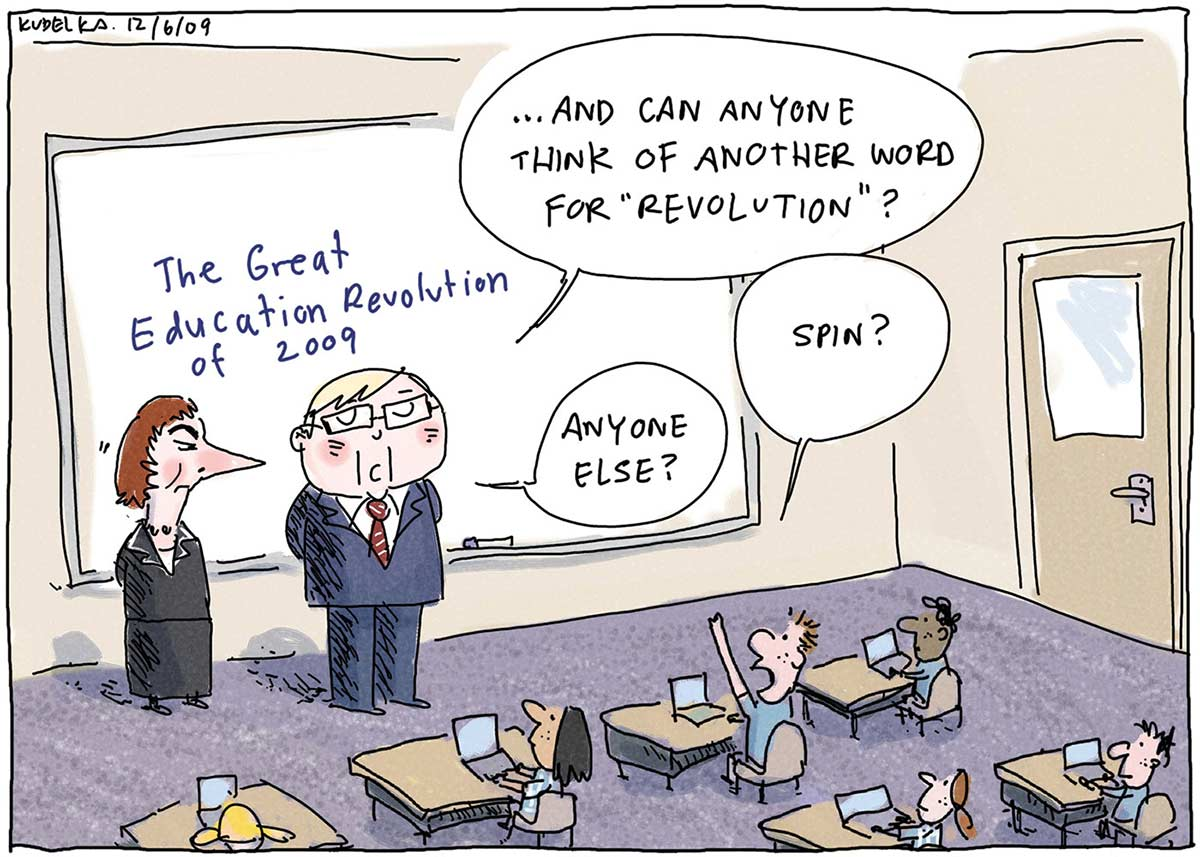 """A colour cartoon depicting Kevin Rudd and Julia Gillard in a classroom. They stand before a wall-mounted whiteboard, upon which is written 'The Great Education Revolution of 2009'. Several students are sitting at desks, each with a laptop computer on it. Mr Rudd is asking the question '... and can anyone think of another word for """"revolution""""?' A student has his hand up and is saying 'Spin?' Mr Rudd responds asking 'Anyone else?' - click to view larger image"""