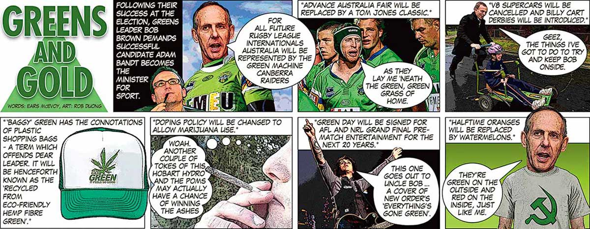 """An eight-panel colour cartoon depicting Bob Brown. The first panel has the title 'Greens and Gold'. In the next panel, text says 'Following their success at the election, Greens leader Bob Brown demands successful candidate Adam Bandt becomes the Minister for Sport'. Brown, wearing a Canberra Raiders rugby league jumper, says 'For all future rugby league internationals Australia will be represented by the Green Machine Canberra Raiders'. In the next panel, several footballers are seen. At the top is written 'Advance Australia Fair will be replaced by a Tom Jones classic.' One of the footballers is singing 'As they lay me 'neath the green, green grass of home.' In the next panel, a man pushes a boy in a billy cart. At the top is written 'V8 supercars will be cancelled and billy cart derbies will be introduced.' The man says 'Geez, the things I've got to do to try and keep Bob onside.' In the next panel, a green and white cap is seen. Next to it is written '""""Baggy"""" green has the connotations of plastic shopping bags - a term which offends dear leader. It will be henceforth known as the """"recycled from eco-friendly hemp fibre green"""".' In the next panel, a man is seen smoking marijuana. At the top is written 'Doping policy will be changed to allow marijuana use.' A thought bubble from the man says 'Woah. Another couple of tokes of this Hobart hydro and the Poms may actually have a chance of winning the Ashes.' In the next panel, a guitarist stands on a stage, arms held up. At the top is written 'Green Day will be signed for AFL and NRL grand final pre-match entertainment for the next 20 years.' The guitarist is saying 'This one goes out to Uncle Bob ... a cover of New Order's """"Everything's gone green"""".' In the last panel, Bob Brown stands wearing a T-shirt with a green 'Hammer and Sickle' symbol on it. At the top is written 'Halftime oranges will be replace by watermelons.' Brown is saying 'They're green on the outside and red on the inside, just like me.' - click to vie"""