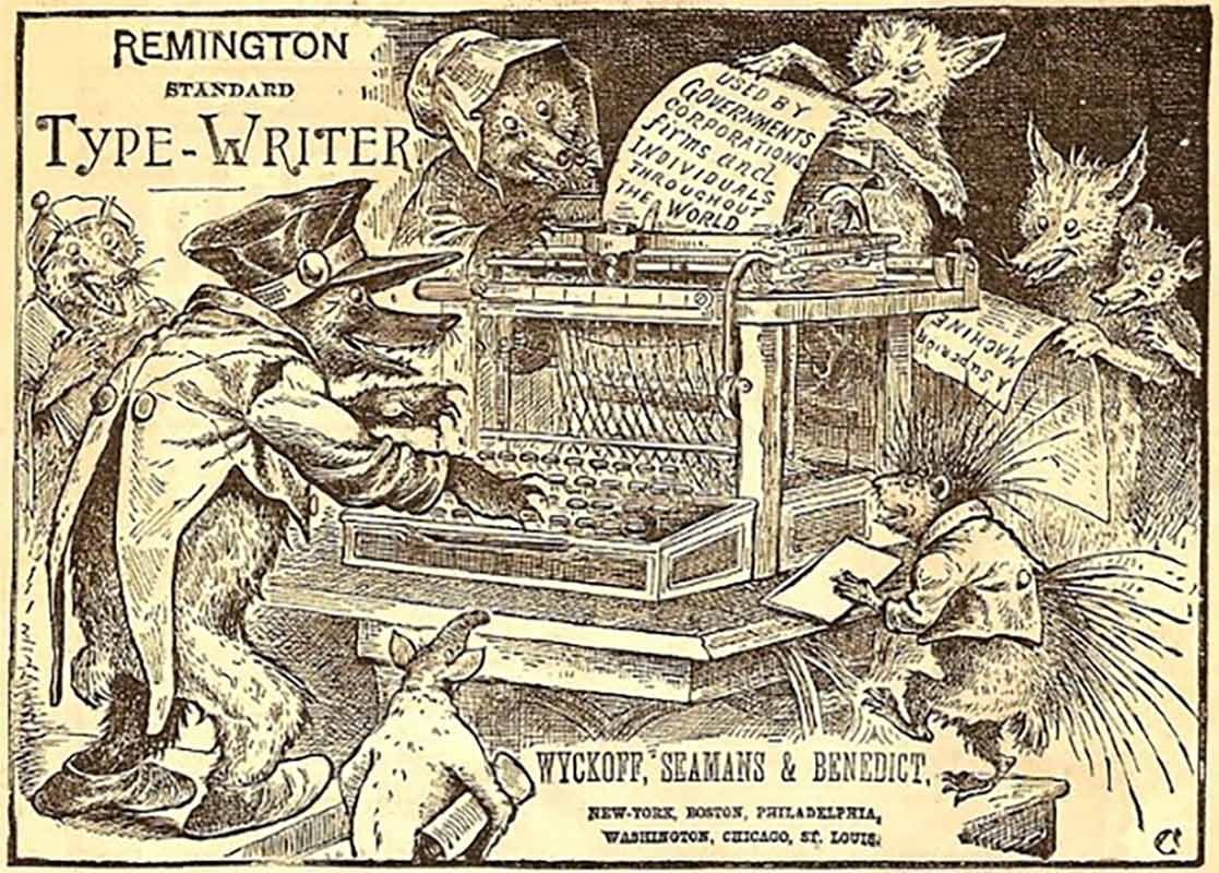 A black cartoon and text on pale coloured paper. A large typewriter sits in the middle of the drawing surrounded by eight animals, including what appear to be bears, foxes and a porcupine. Some are dressed in human clothing and some not. A bear dressed in a tailcoat, peaked cap and shoes is typing while other animals look on. Another bear behind the typewriter is holding the paper as it feeds through the typewriter platen. The typewritten text on the sheet of paper reads: 'Used by governments, corporations, firms and individuals throughout the world'. Two animals on the right are reading from another sheet of paper with the headline 'A superior machine'.  Text in top left corner reads 'Remington Standard Type-Writer'. Text at bottom just right of centre reads 'Wyckoff, Seamans & Benedict, New-York, Boston, Philadelphia, Washington, Chicago, St. Louis'. - click to view larger image