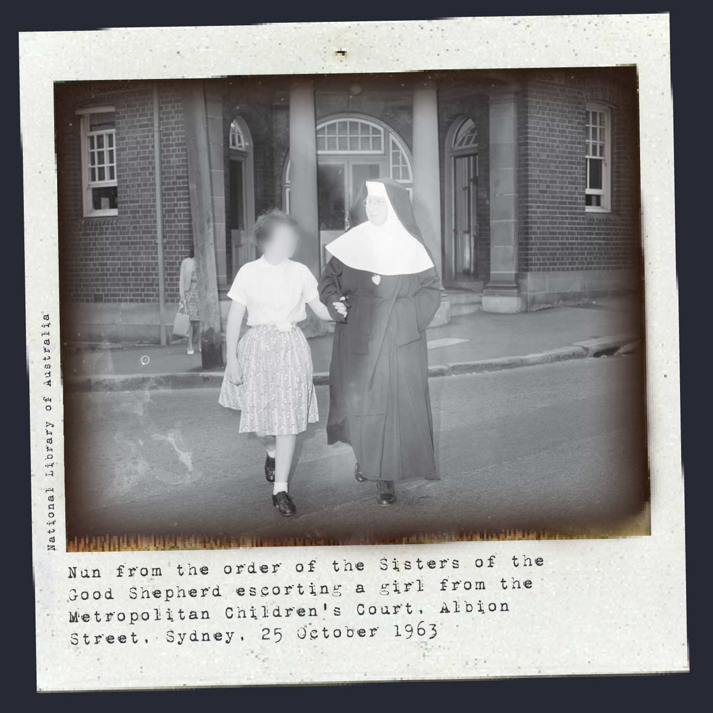 A black and white Polaroid photograph showing a nun wearing a long, dark tunic and veil and a white whimple around her face. She holds the hand of a young girl, whose face has been blurred. The girl wears a white shirt and patterned skirt. The pair are walking at the front of a brick building. Typewritten text underneath reads 'Nun from the order of the Sisters of the Good Shepherd escorting a girl from the Metropolitan Children's Court, Albion Street, Sydney, 25 October 1963'.  - click to view larger image