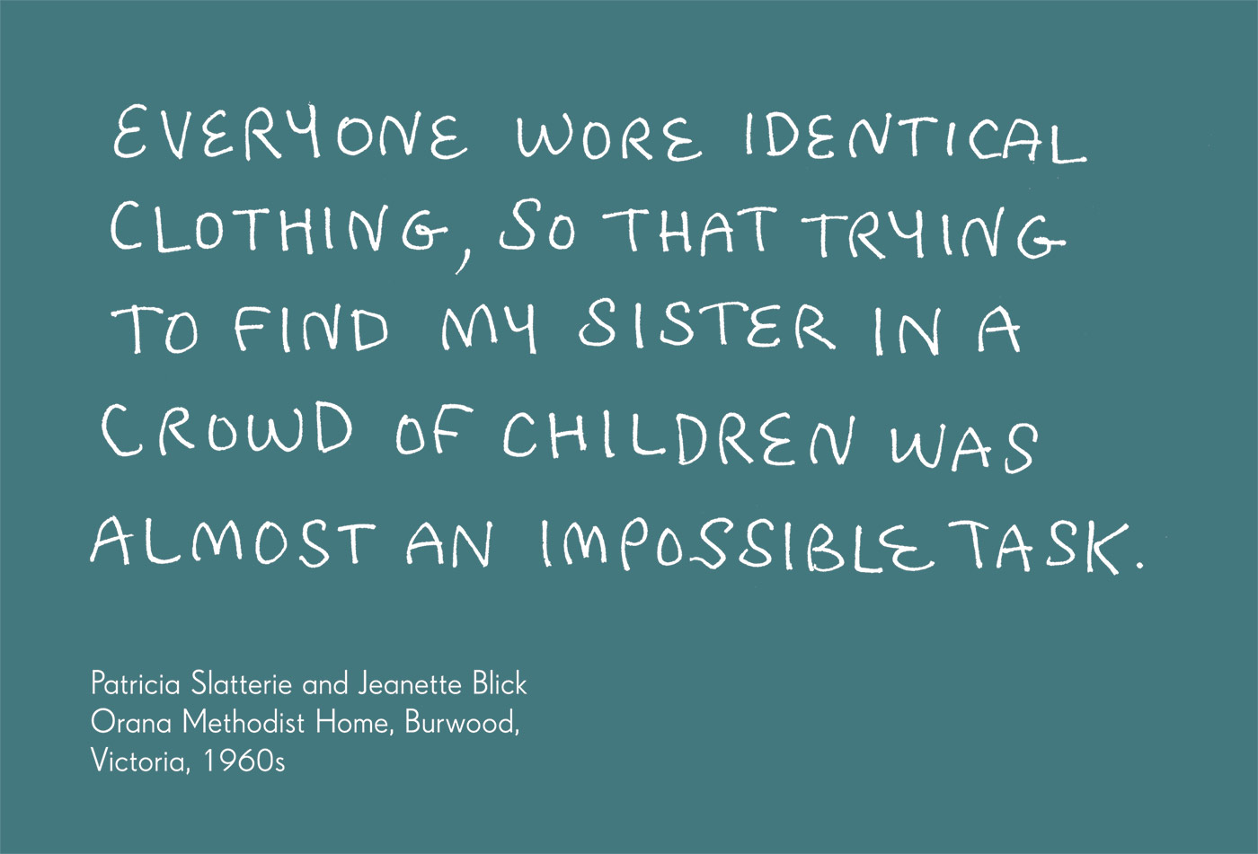 Exhibition graphic panel that reads: 'Everyone wore identical clothing, so that trying to find my sister in a crowd of children was almost an impossible task', attributed to 'Patricia Slatterie and Jeannette Blick, Orana Methodist Home, Burwood, Victoria, 1960s'. - click to view larger image