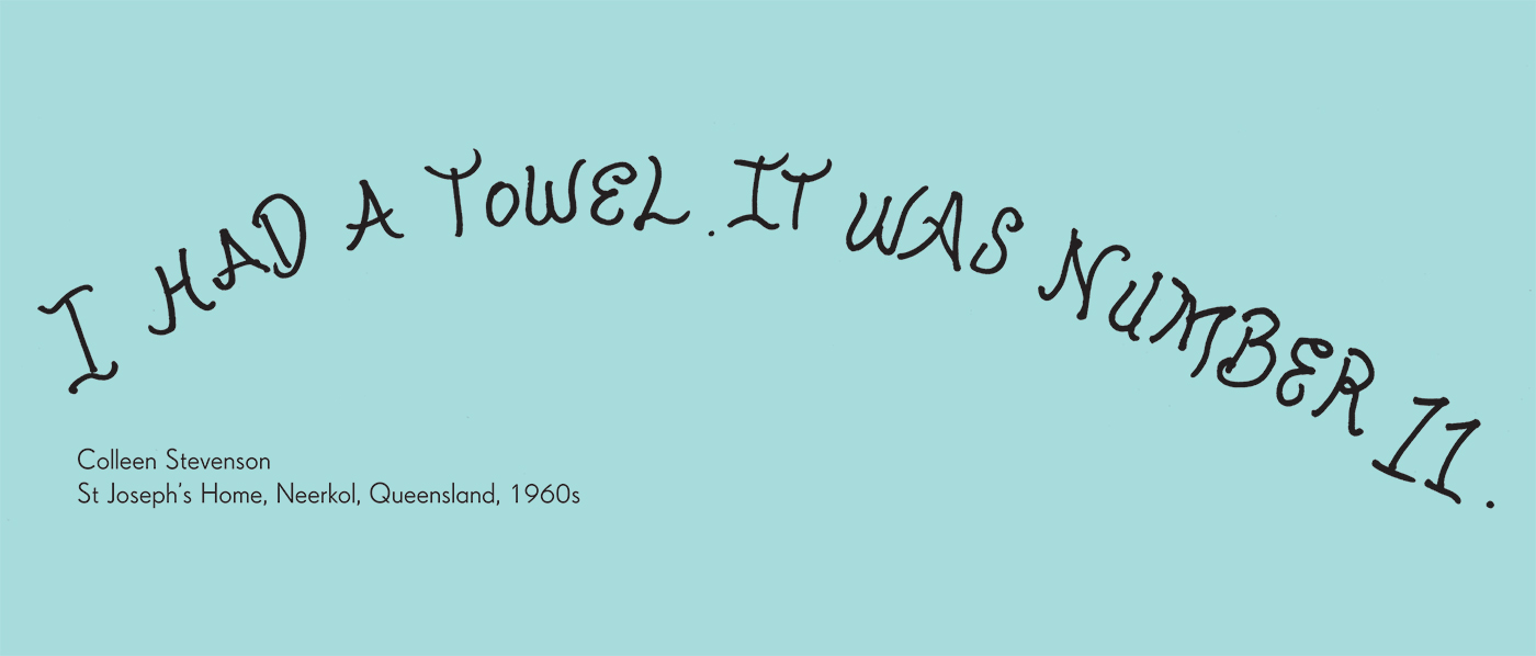 Exhibition graphic panel that reads: 'I had a towel. It was number 11', attributed to 'Colleen Stevenson, St Joseph's Home, Neerkol, Queensland, 1960s'. - click to view larger image