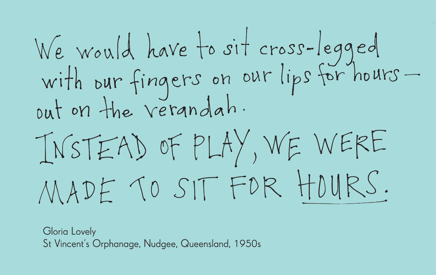 Exhibition graphic panel that reads: 'We would have to sit cross-legged with our fingers on our lips for hours — out on the verandah. Instead of play, we were made to sit for hours', attributed to 'Gloria Lovely, St Vincent's Orphanage, Nudgee, Queensland, 1950s'.