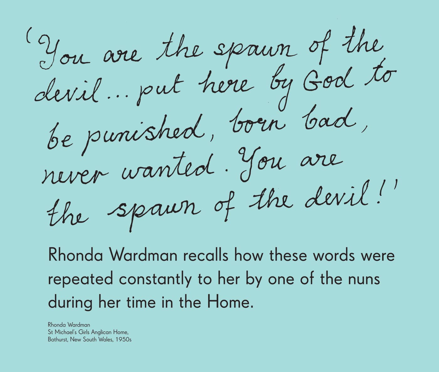 Exhibition graphic panel that reads: 'You are the spawn of the devil ... put here by God to be punished, born bad, never wanted. You are the spawn of the devil!' Rhonda Wardman recalled how these words were repeated constantly to her by one of the nuns during her time in the Home. Attributed to 'Rhonda Wardman, St Michael's Girls Anglican Home, Bathurst, New South Wales, 1950s'. - click to view larger image