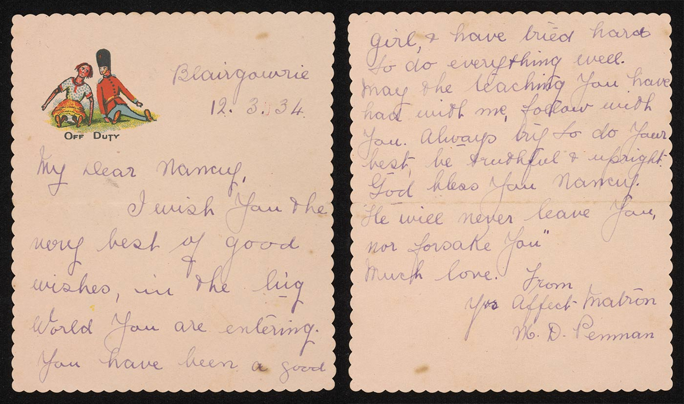 A colour photo of a handwritten letter that reads 'Blairgowrie, 12.3.34. My Dear Nancy, I wish you the very best of good wishes, in the big world you are entering. You have been a good girl, & have tried hard to do everything well. May the teaching you have had with me, follow with you. Always try to do your best, be truthful & upright. God bless you Nancy. 'He will never leave you, nor forsake you' Much love. From yr affect Matron M. D. Penman'. - click to view larger image