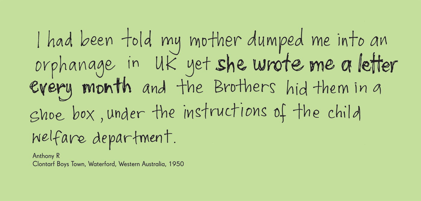 Exhibition graphic panel that reads: 'I had been told my mother dumped me into an orphanage in UK yet she wrote me a letter every month and the Brothers hid them in a shoe box, under the instructions of the child welfare department', attributed to 'Anthony R, Clontarf Boys Town, Waterford, Western Australia, 1950'.