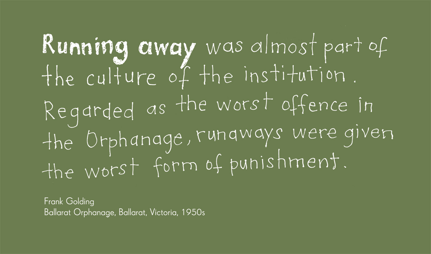 Exhibition graphic panel that reads: 'Running away was almost part of the culture of the institution. Regarded as the worst offence in the Orphanage, runaways were given the worst form of punishment', attributed to 'Frank Golding, Ballarat Orphanage, Ballarat, Victoria, 1950s'. - click to view larger image