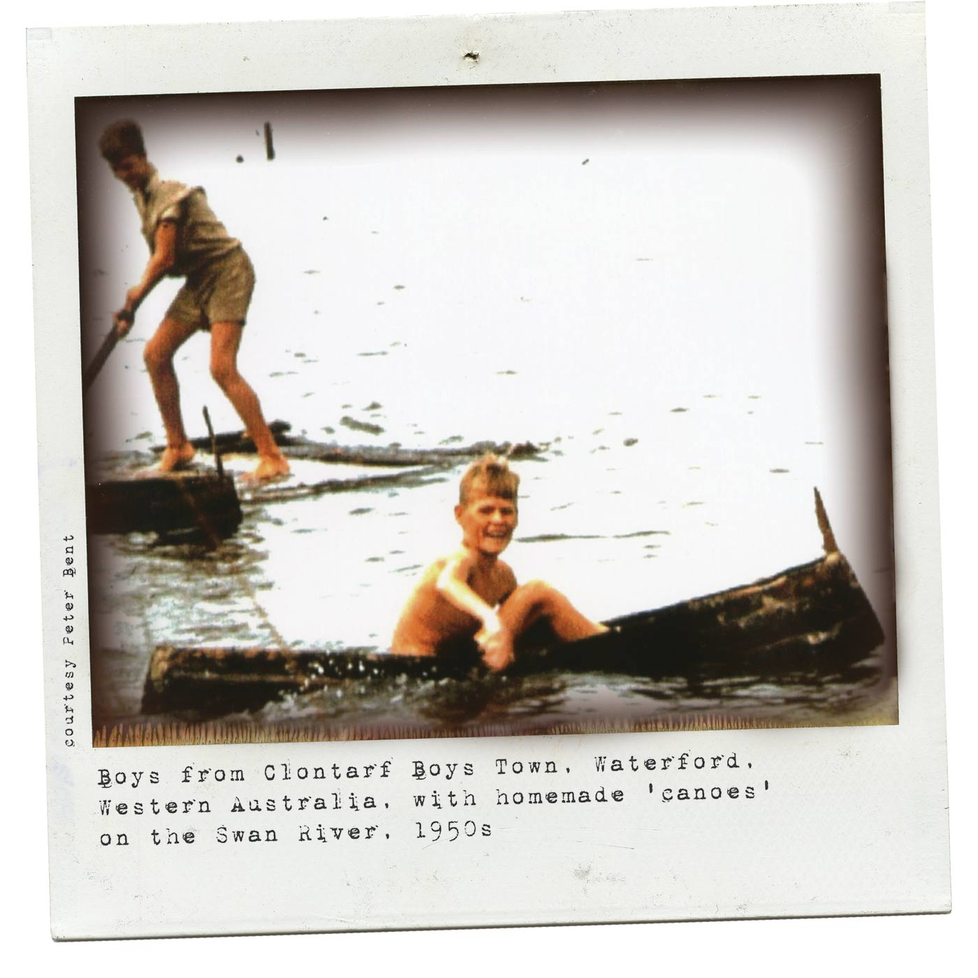 Polaroid photograph showing two boys on a waterway. The boy in the foregrounds sits in a canoe, paddling with his hands. Another boy stands on a raft at the rear. Typewritten text below reads 'Boys from Clontarf Boys Town, Waterford, Western Australia, with homemade 'canoes' on the Swan River, 1950s'. 'Courtesy Peter Bent' is typed along the left side.