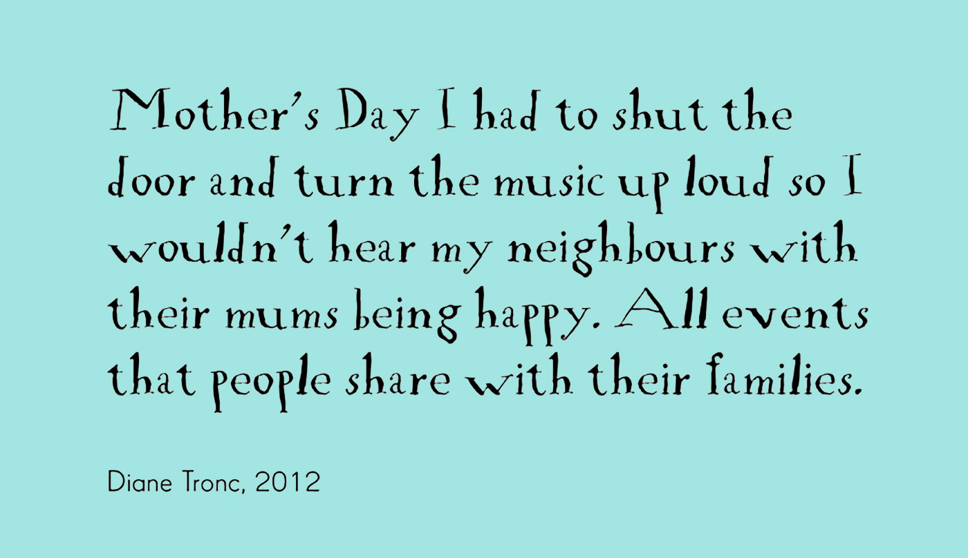 Exhibition graphic panel of black text on a white background reads 'Mother's Day I had to shut the door and turn the music up loud so I wouldn't hear my neighbours with their mums being happy. All events that people share with their families,' attributed to 'Diane Tronc, 2012'. - click to view larger image