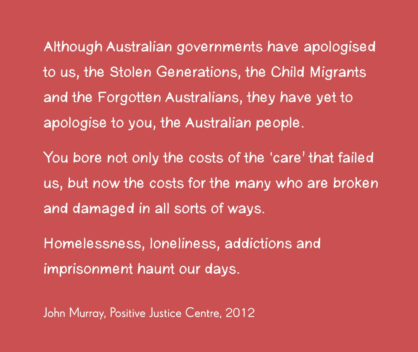 Exhibition graphic panel in black handwritten text on a white background reads 'Although Australian governmetns have apologised to us, the Stolen Generations, the Child Migrants and the Forgotten Australians, they have yet to apologise to you, the Australian people. You bore not only the costs of the 'care' that failed us, but now the costs for the many who are broken and damaged in all sorts of ways. Homelessness, loneliness, addictions and imprisonment haunt our days,' attributed to 'John Murray, Positive Justice Centre, 2011'.  - click to view larger image