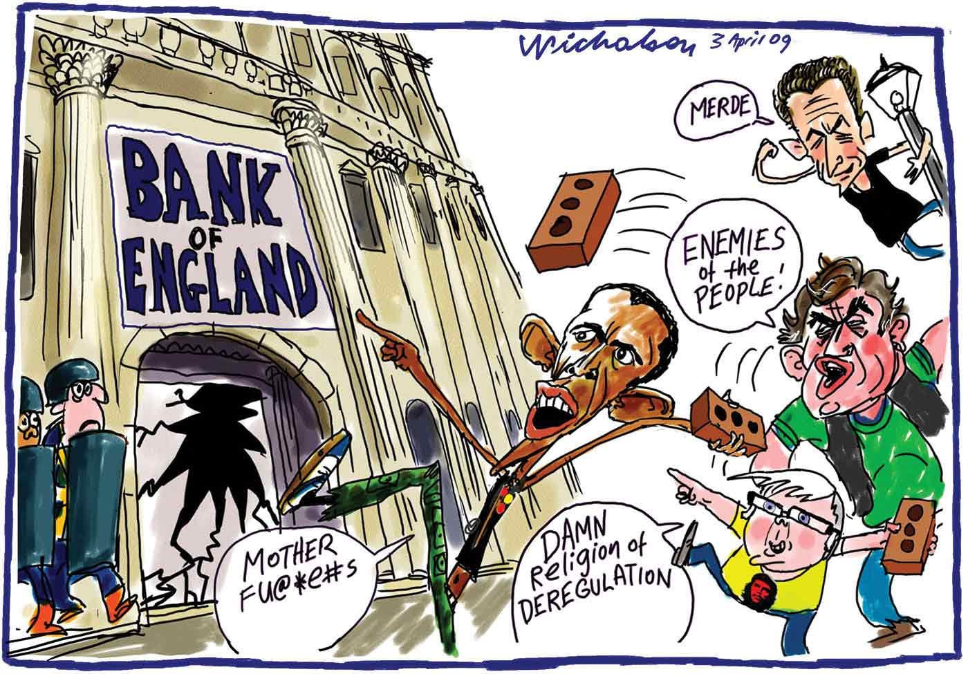 A colour cartoon depicting political leaders dressed as street thugs hurling bricks through a window at the 'Bank of England'. Barak Obama says, 'Mother fu@*e#s', Kevin Rudd says, 'Damn religion of deregulation', Gordon Brown says, 'Enemies of the people!' and the Nicolas Sarkozy swings from a light pole saying, 'Merde'. Two riot police cower beside the broken window. - click to view larger image