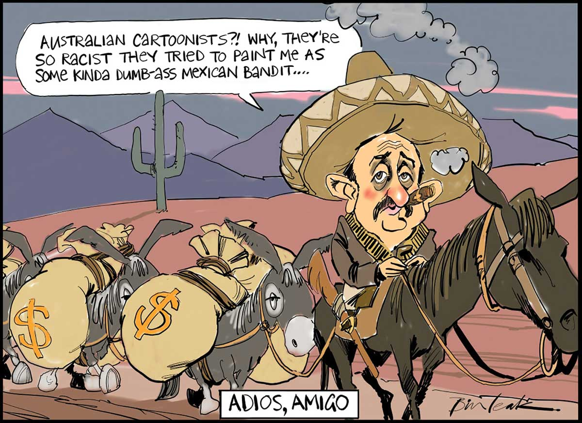 A colour cartoon depicting Sol Trujillo as a Mexican bandit. He sits on a horse, wearing a sombrero, ammunition belt, shirt, trousers and boots. He is smoking a cigar and has a rifle in a holster on the side of his saddle. Roped to his horse and walking along behind are three donkeys, each carrying two large sacks of money. In the background is a cartoon Mexican landscape with a cactus and distant mountains. Mr Trujillo is saying 'Australian cartoonists? Why, they're so racist they tried to paint me as some kinda dumb-ass Mexican bandit ...'. At the bottom of the cartoon is written 'Adios, amigo'. - click to view larger image