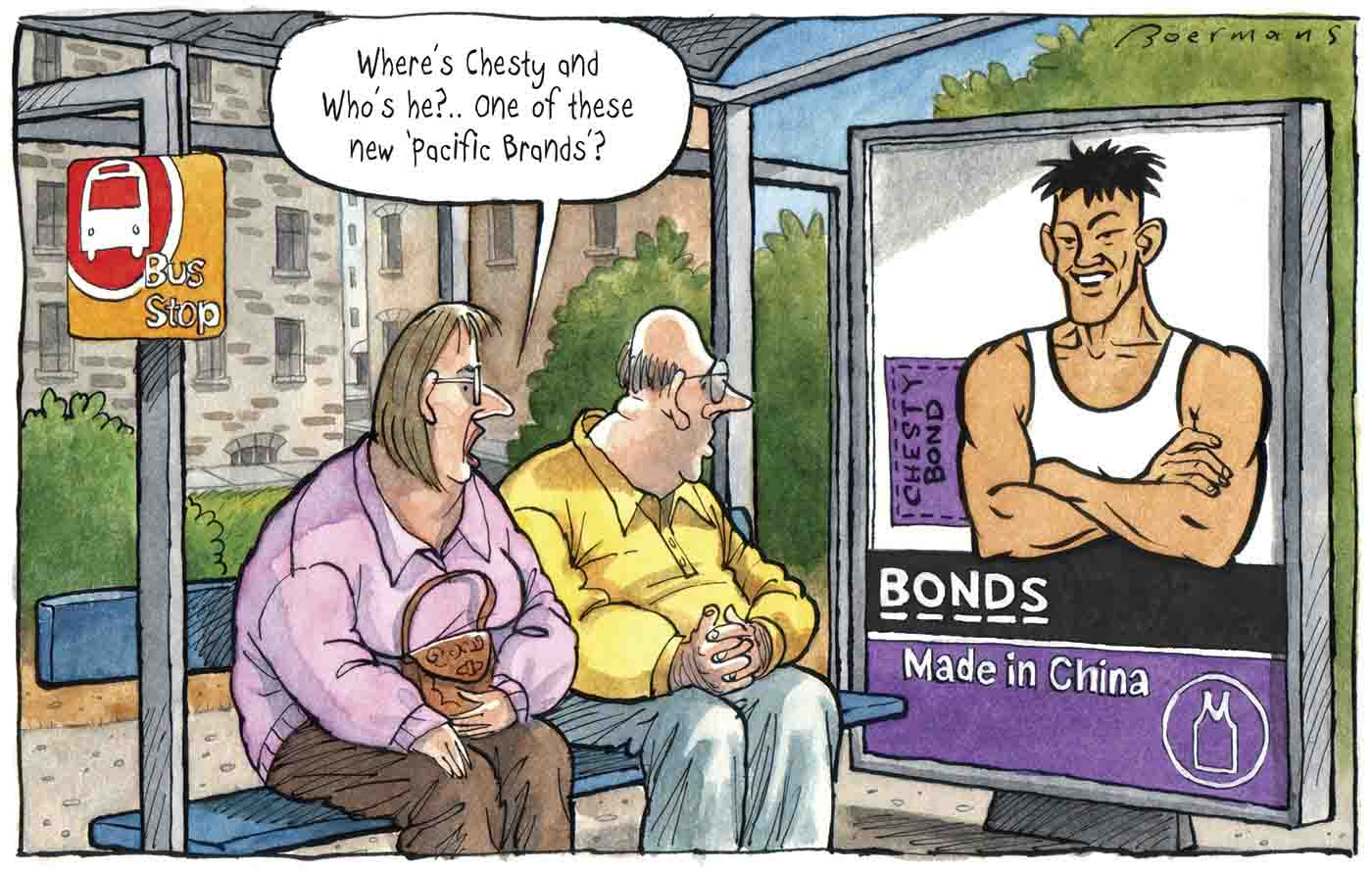 "A colour cartoon depicting a white man and woman sitting at a bus stop. Both are looking at a poster in the bus stop advertising Bonds singlets. An Asian man is in the poster, wearing a white singlet. A label to the side of his torso reads 'Chesty Bond'. The word 'Bonds' appears under him; under that are the words 'Made in China'. The woman at the bus stop is saying 'Where's Chesty and who's he ... one of these new ""Pacific Brands""?' - click to view larger image"