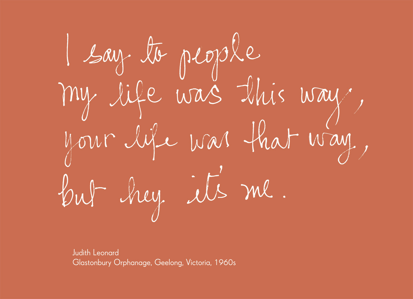 Exhibition graphic panel that reads: 'I say to people my life was this way, your life was that way, but hey it's me', attributed to 'Judith Leonard, Glastonbury Orphanage, Geelong, Victoria, 1960s'. - click to view larger image