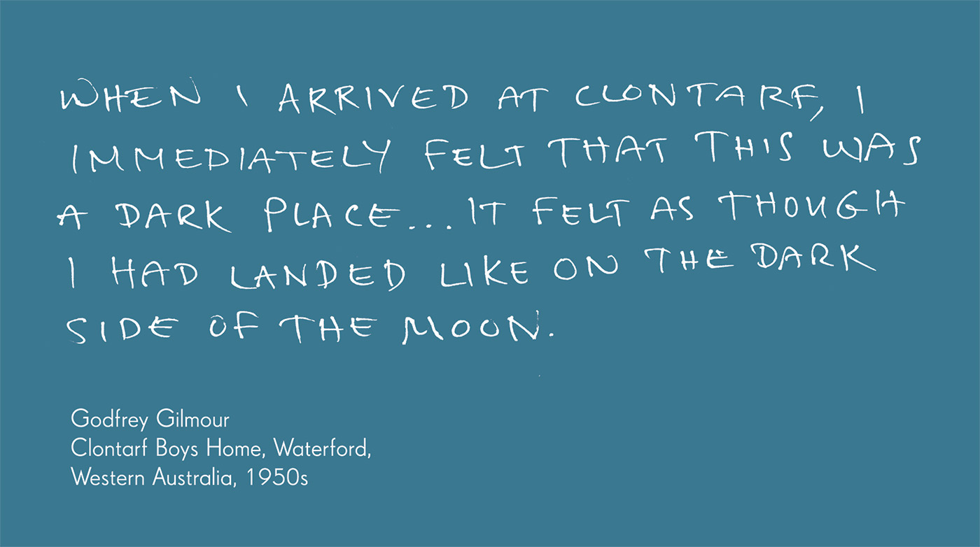 Exhibition graphic panel that reads: 'When I arrived at Clontarf, I immediately felt that this was a dark place ... it felt as though I had landed like on the dark side of the moon', attributed to 'Godfrey Gilmour, Clontarf Boys Home, Waterford, Western Australia, 1950s'. - click to view larger image