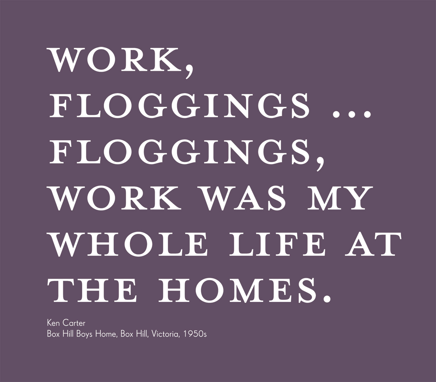 Exhibition graphic panel that reads: 'WORK, FLOGGINGS … FLOGGINGS, WORK was my whole life at the homes', attributed to 'Ken Carter, Box Hill Boys Home, Box Hill, Victoria, 1950s'. - click to view larger image