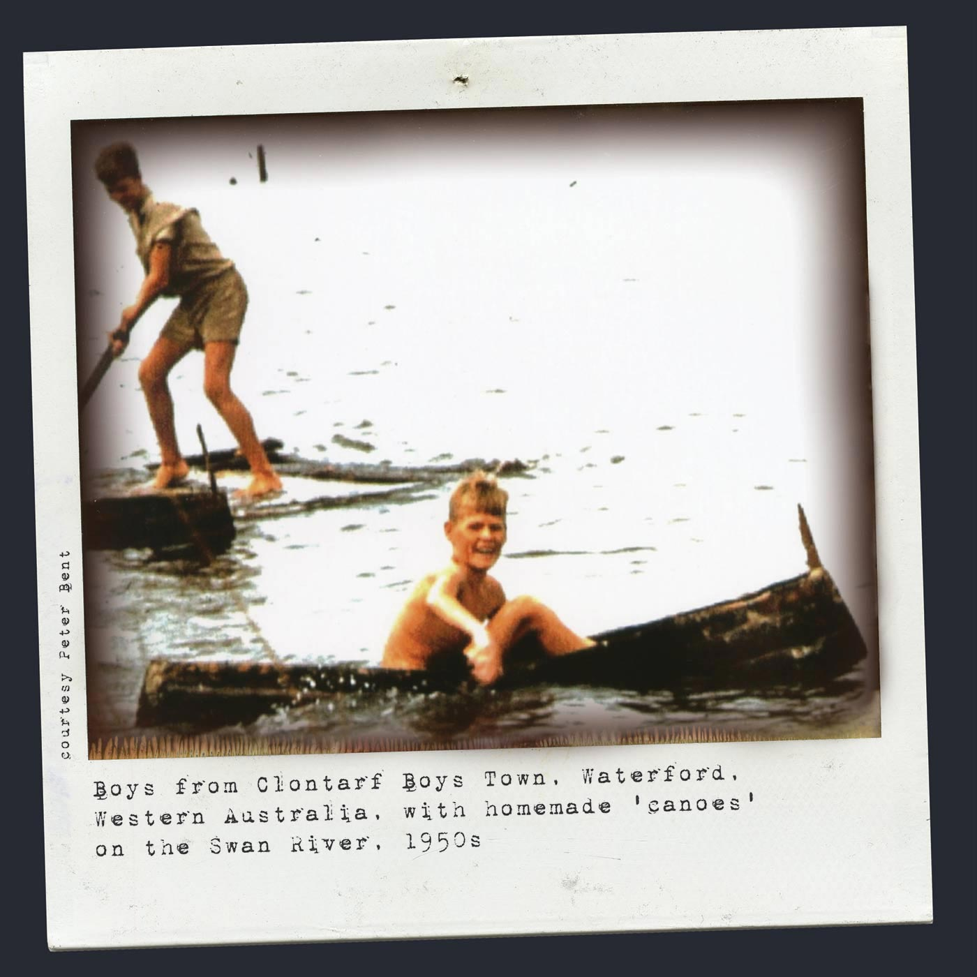 Polaroid photograph showing two boys on a waterway. The boy in the foregrounds sits in a canoe, paddling with his hands. Another boy stands on a raft at the rear. Typewritten text below reads 'Boys from Clontarf Boys Town, Waterford, Western Australia, with homemade 'canoes' on the Swan River, 1950s'. 'Courtesy Peter Bent' is typed along the left side. - click to view larger image