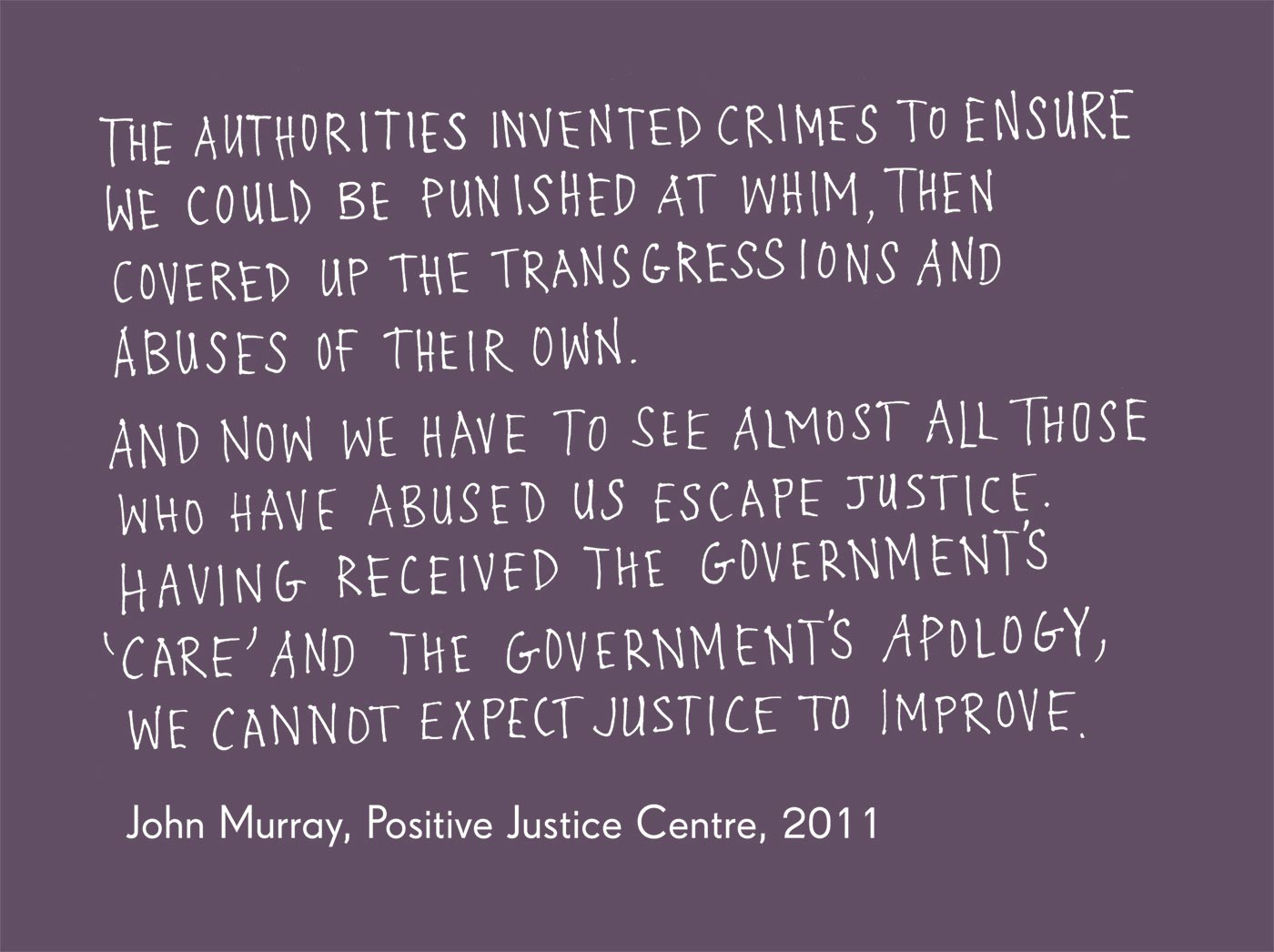 Exhibition graphic panel that reads: 'The authorities invented crimes to ensure we could be punished at whim, then covered up the transgressions and abuses of their own. And now we have to see almost all those who have abused us escape justice. Having received the government's 'care' and the government's apology, we cannot expect justice to improve', attributed to 'John Murray, Positive Justice Centre', 2011. - click to view larger image