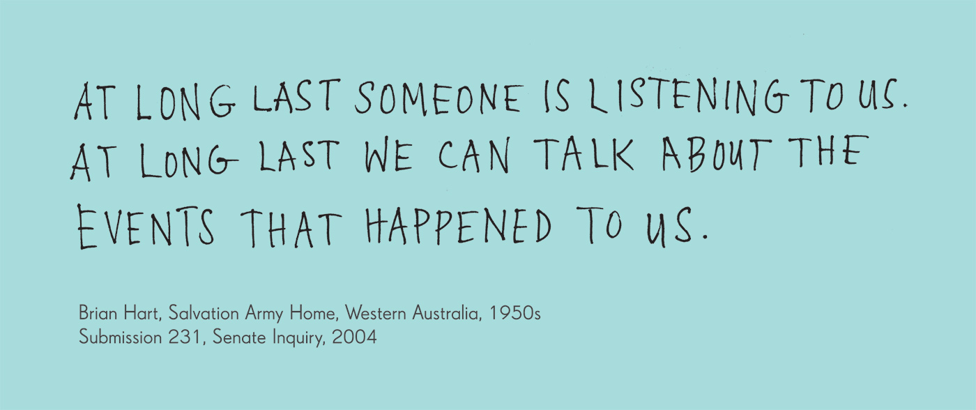 Exhibition graphic panel that reads: 'At long last someone is listening to us. At long last we can talk about the events that happened to us.', attributed to 'Brian Hart, Salvation Army Home, Western Australia, 1950s.'