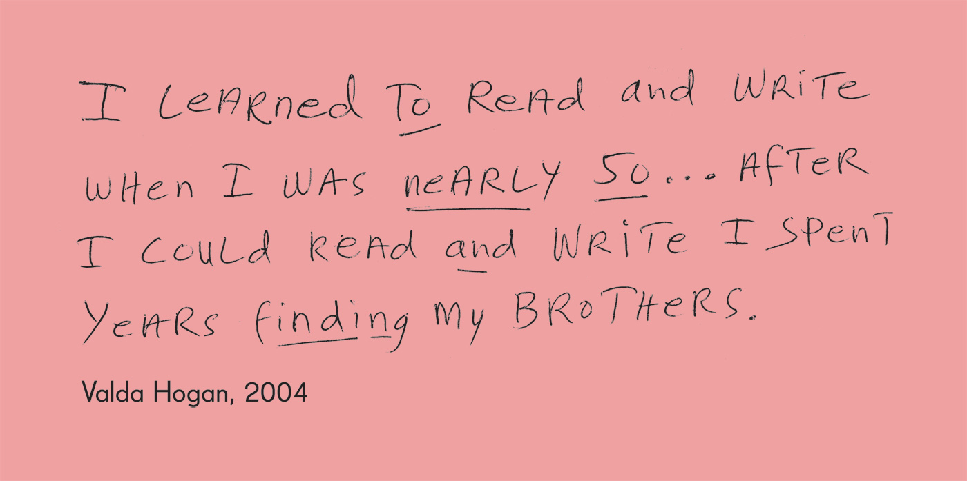 Exhibition graphic panel that reads: 'I learned to read and write when I was nearly 50 ... After I could read and write I spent years finding my brothers', attributed to 'Valda Hogan, 2004'. - click to view larger image