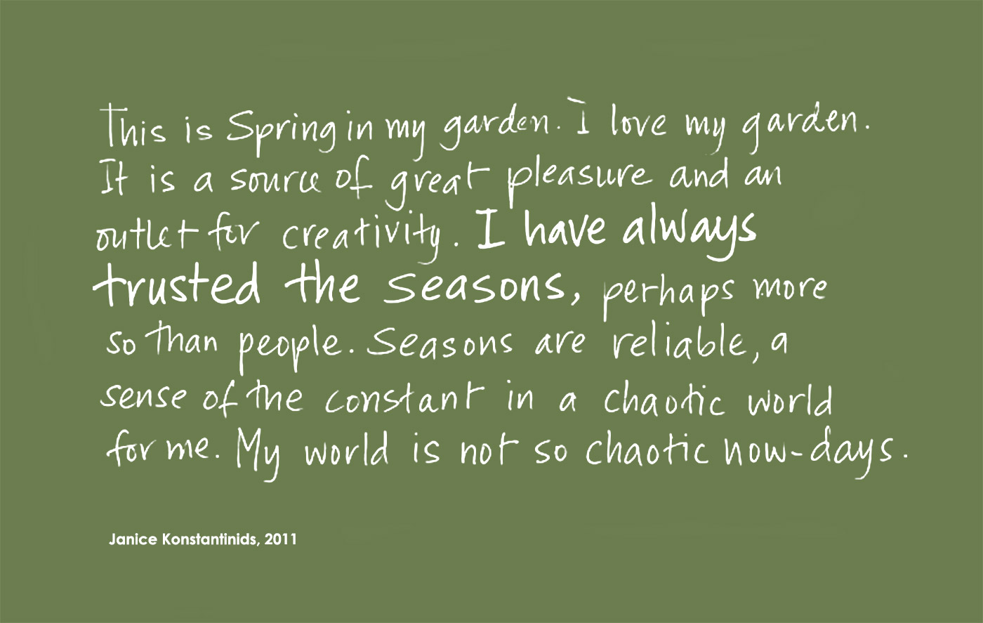Exhibition graphic of black handwritten text on a beige background reads: 'This is Spring in my garden. I love my garden. It is a source of great pleasure and an outlet for creativity. I have always trusted the seasons, perhaps more so than people. Seasons are reliable, a sense of the constant in a chaotic world for me. My world is not so chaotic now-days', attributed to 'Janice Konstantindis, 2011'. - click to view larger image