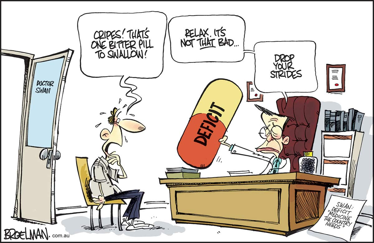 """A colour cartoon depicting Doctor Wayne Swan sitting behind his desk offering an oversized 'Deficit' capsule to a nervous patient. The doctor says, 'Relax. It's not THAT bad ... drop your strides'. The gulping patient says, 'Cripes! That's one bitter pill to swallow'. A sign beside the doctor's desk says, 'Swan: Deficit """"Medicine this country needs""""'. - click to view larger image"""