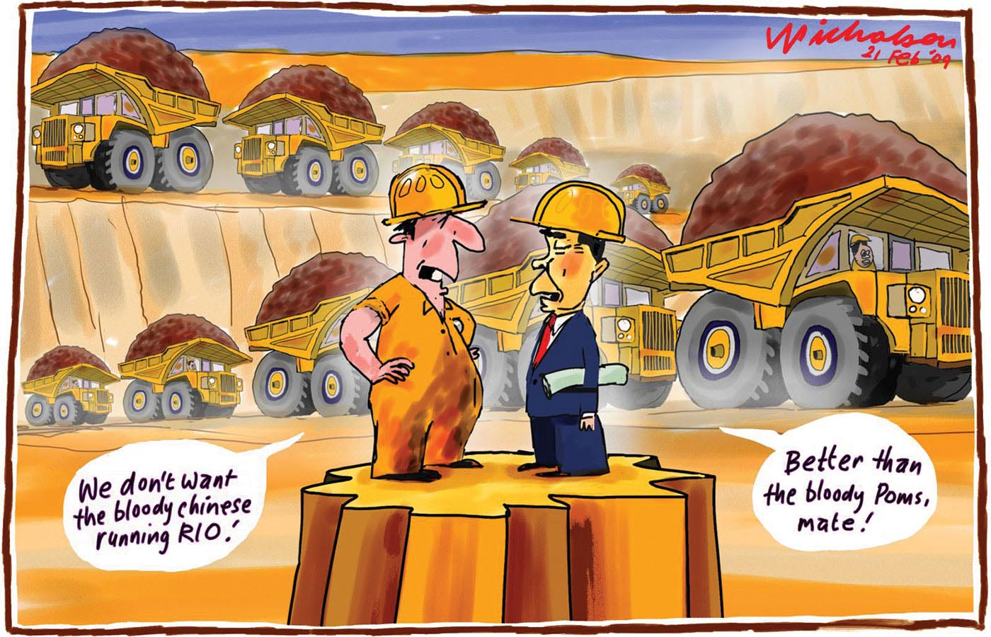 A colour cartoon depicting an Australian mine worker and a Chinese businessman standing on a platform of earth in an open-cut mine. The mine worker wears dirty yellow overalls and a hard hat. The Chinese man wears a suit and hard hat. He has a rolled up document under his left arm. The two men are standing facing each other. The mine worker is saying 'We don't want the bloody Chinese running RIO!' The Chinese man replies 'Better than the bloody Poms, mate!' In the background are two long lines of large heavily laden mining trucks emerging from the mine. Each truck is laden with what appears to be iron ore. - click to view larger image