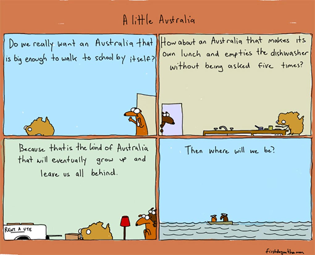 A four-panel colour cartoon depicting Australia as a young person. In the first panel, Australia is seen walking away from a door. At the door stands a dog. Text at the top of the panel says 'Do we really wnat an Australia that is big enough to walk to school by itself?' In the second panel, Australia is at a kitchen table, making a sandwich. A dog watches from a nearby door. Text at the top of the panel says 'How about an Australia that makes its own lunch and empties the dishwasher without being asked five times?' In the third panel, Australia is seen loading boxes into the back of a ute. Both dogs watch nervously. Text at the top of the panel says 'Because that is the kind of Australia that will eventually grow up and leave us all behind'. In the fourth panel, the two dogs are adrift in a boat on the sea. Text at the top of the panel says 'Then where will we be?' - click to view larger image