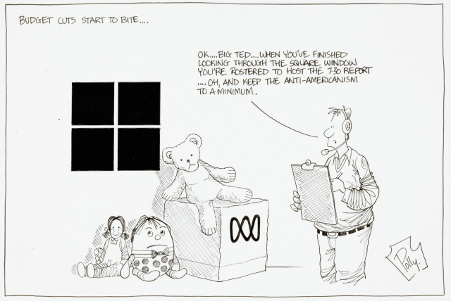 A cartoon titled 'Budget cuts start to bite...'. A pile of toys, a teddy bear, humpty dumpty, and a doll sit near a window and a box with the ABC log on it. A man with a clipboard and headset says 'Ok...Big Ted... when you've finished looking through the square window you're rostered to host the 7:30 report...Oh, and keep the anti-Americanism to a minimum'. - click to view larger image