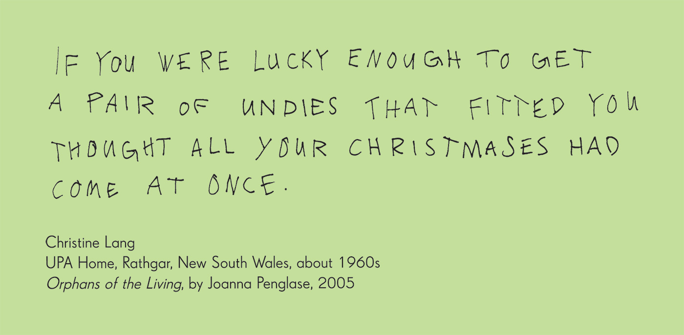Exhibition graphic panel that reads: 'IF YOU WERE LUCKY ENOUGH TO GET A PAIR OF UNDIES THAT FITTED YOU THOUGHT ALL YOUR CHRISTMASES HAS COME AT ONCE,' attributed to 'Christine Lang, UPA Home, Rathgar, New South Wales', about 1960s, 'Orphans of the Living', by Joanna Penglas, 2005.