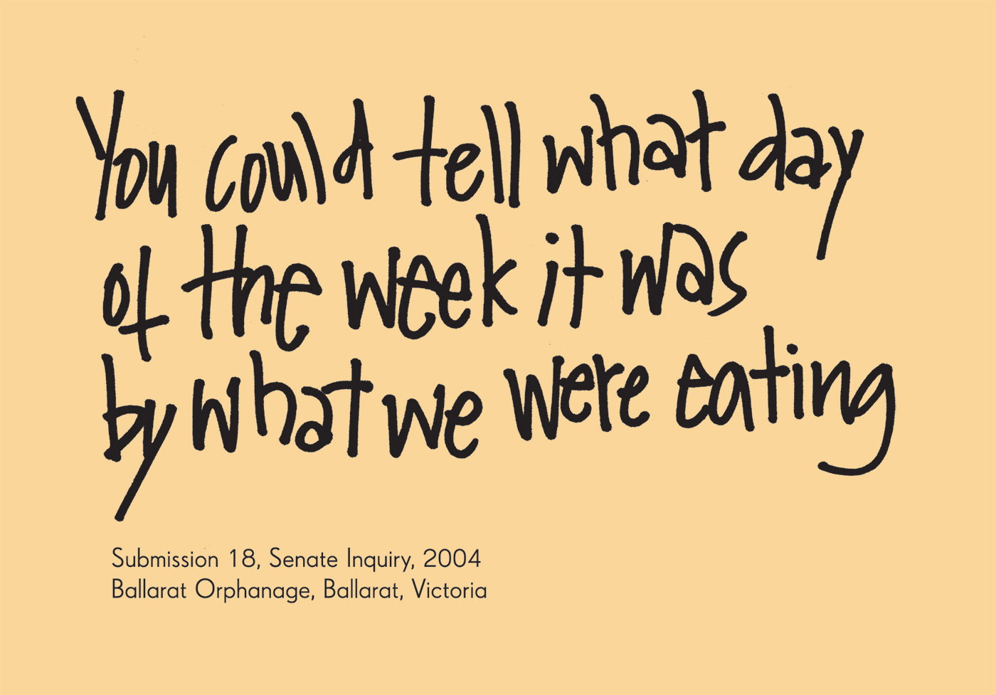 Exhibition graphic panel that reads: 'You could tell what day of the week it was by what we were eating', attributed to 'Submission 18, Senate Inquiry, 2004, Ballarat Orphanage, Ballarat, Victoria, date unknown'. - click to view larger image