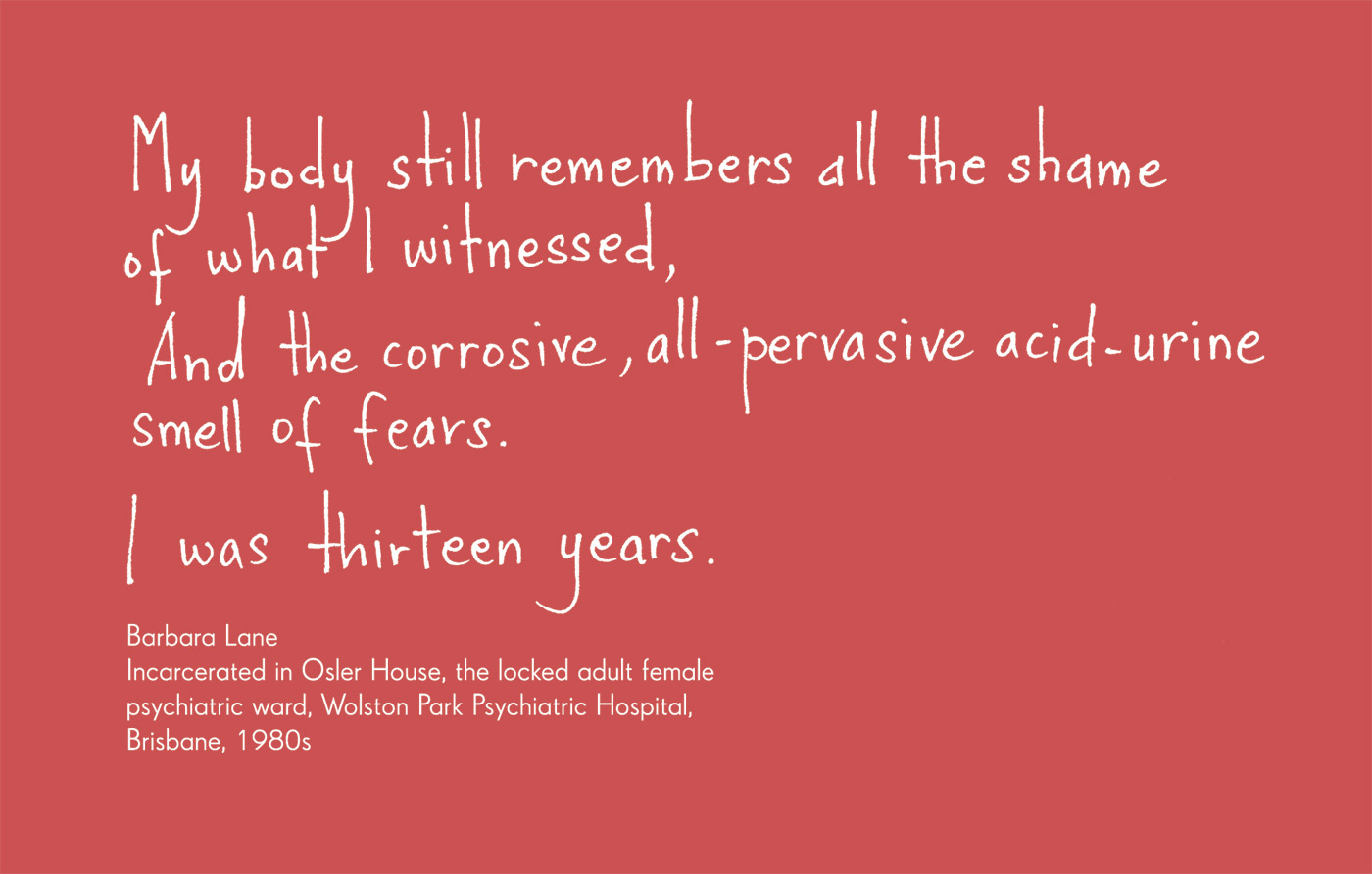 Exhibition graphic panel that reads: 'My body still remembers all the shame of what I witnessed, And the corrosive, all-pervasive acid-urine smell of fears. I was thirteen years.', attributed to 'Barbara Lane, Incarcerated in Osler House, the locked adult female psychiatric ward, Wolston Park Psychiatric Hospital, Queensland, 1980s'. - click to view larger image