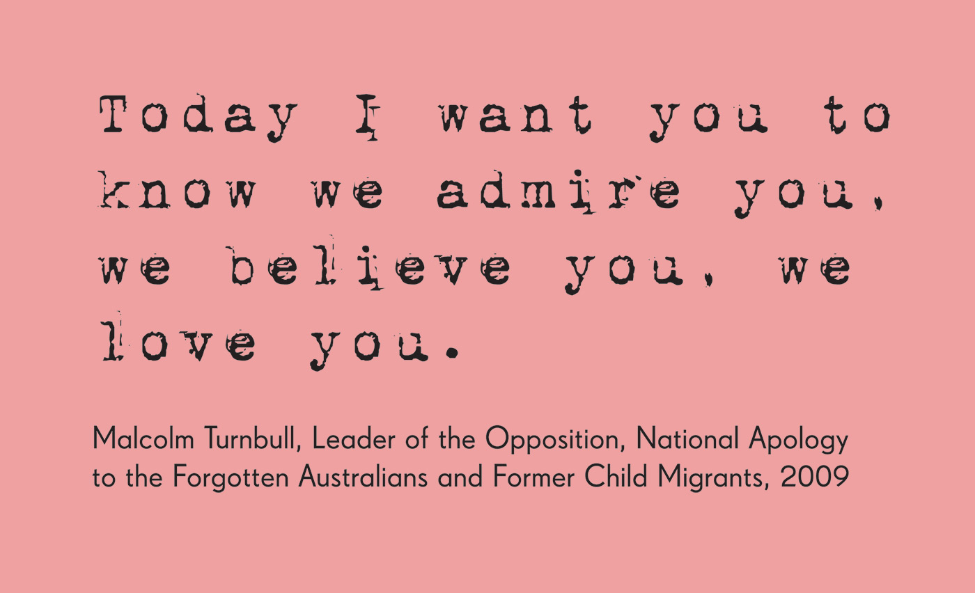Exhibition graphic panel that reads: 'Today I want you to know we admire you, we believe you, we love you,' attributed to 'Malcolm Turnbull, Leader of the Opposition, National Apology to the Forgotten Australians and Former Child Migrants, 2009'. - click to view larger image