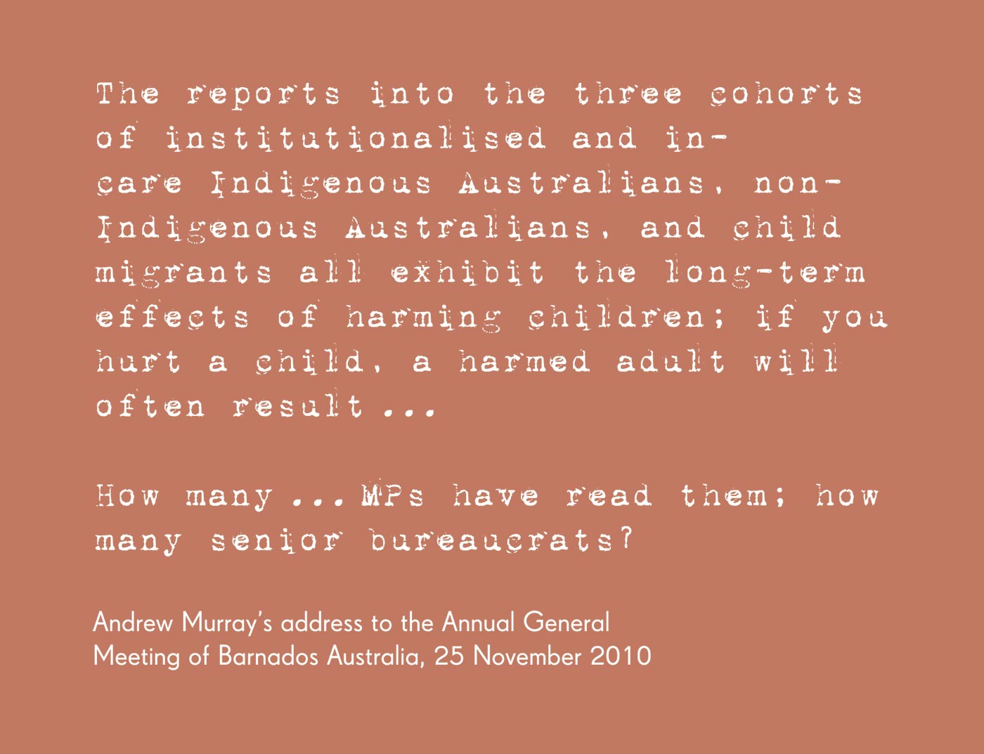 Exhibition graphic panel that reads: 'The reports into the three cohorts of institutionalised and in-care Indigenous Australians, non-Indigenous Australians, and child migrants all exhibit the long-term effects of harming children; if you hurt a child, a harmed adult will often result ... How many ... MPs have read them; how many senior bureaucrats?', attributed to 'Andrew Murray's address to the Annual General Meeting of Barnados Australia, 25 November 2010'. - click to view larger image