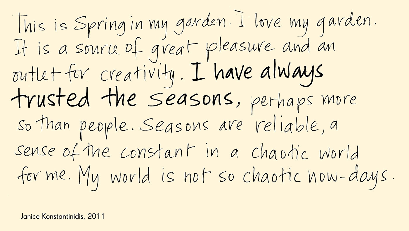 Exhibtion graphic of black handwritten text on a beige background reads 'This is Spring in my garden. I love my garden. It is a source of great pleasure and an outlet for creativity. I have always trusted the seasons, perhaps more so than people. Seasons are reliable, a sense of the constant in a chaotic world for me. My world is not so chaotic now-days', attributed to 'Janice Konstantindis, 2011'. - click to view larger image