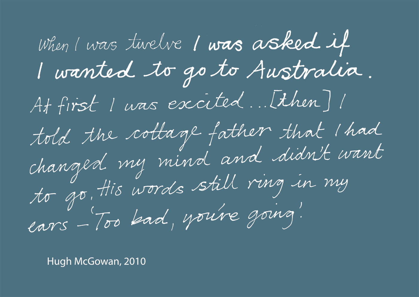 Exhibition graphic panel that reads: 'When I was twelve I was asked if I wanted to go to Australia. At first I was excited … [then] I told the cottage father that I had changed my mind and didn't want to go. His words still ring in my ears -