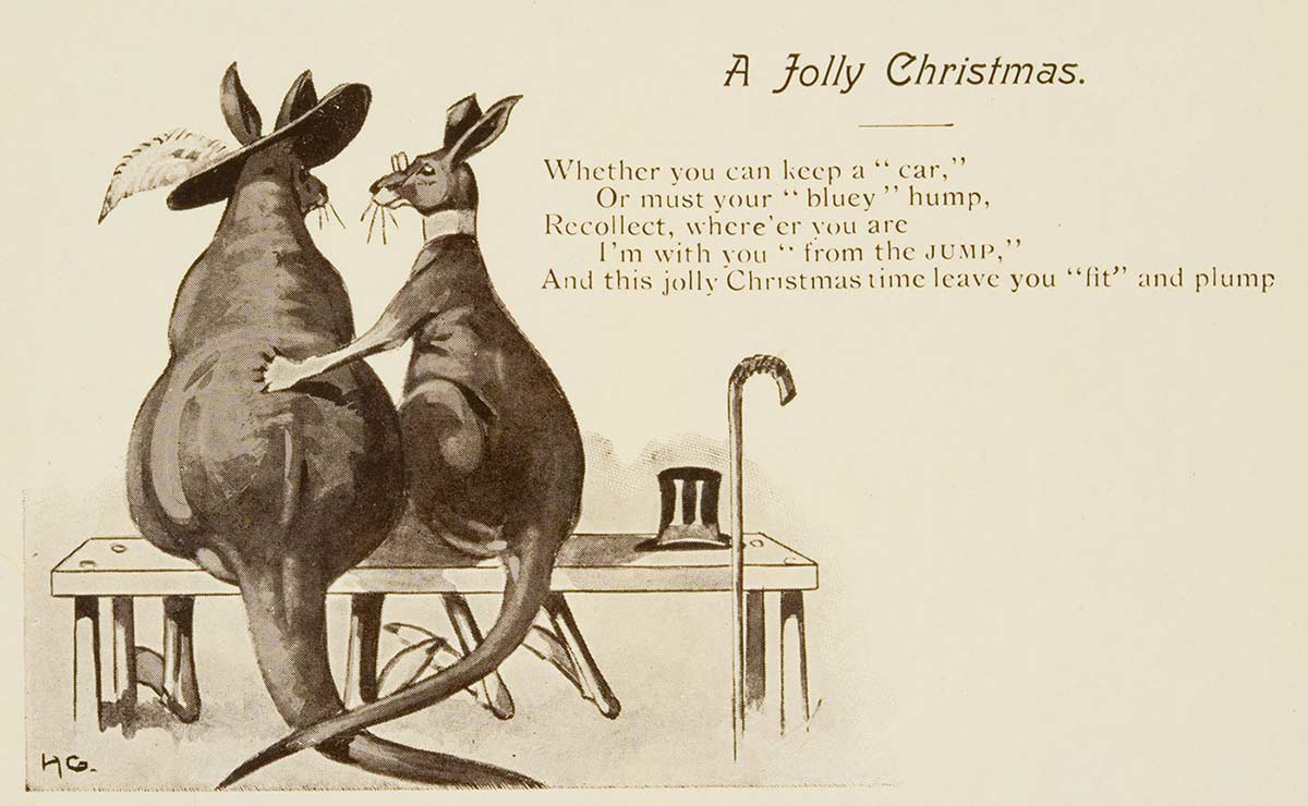 """Postcard showing the rear view of two cartoon kangaroos sitting on a bench. One kangaroo wears a collar and glasses and has his top hat and walking cane resting beside him. He has one paw extended around the other kangaroo, who wears a hat, with feather. 'A Jolly Christmas' is printed at the top, above the verse: 'Whether you can keep a """"car"""", Or must your """"bluey"""" hump, Recollect, where'er you are, I'm with you """"from the JUMP"""", And this Jolly Christmas time leave you """"fit"""" and plump'. - click to view larger image"""