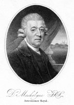 A black and white portrait of a man dressed in clothing from the eighteenth century. He sits facing to the right of the image, with his head turned toward the viewer. He wears a dark coat, dark vest and a light coloured undershirt. His hair appears to be a wig in the popular style of the time, with rolls above each ear. His expression is neutral and detached. Behind him is a curtain that hangs obliquely, from right to left. Beyond the curtain is part of what appears a painting studio backdrop, that shows open land and what may be a building on a distant hill. The portrait is in an oval format. Under it is written 'Dr Maskelyne IRS, Astronomer Royal', in ornate script.