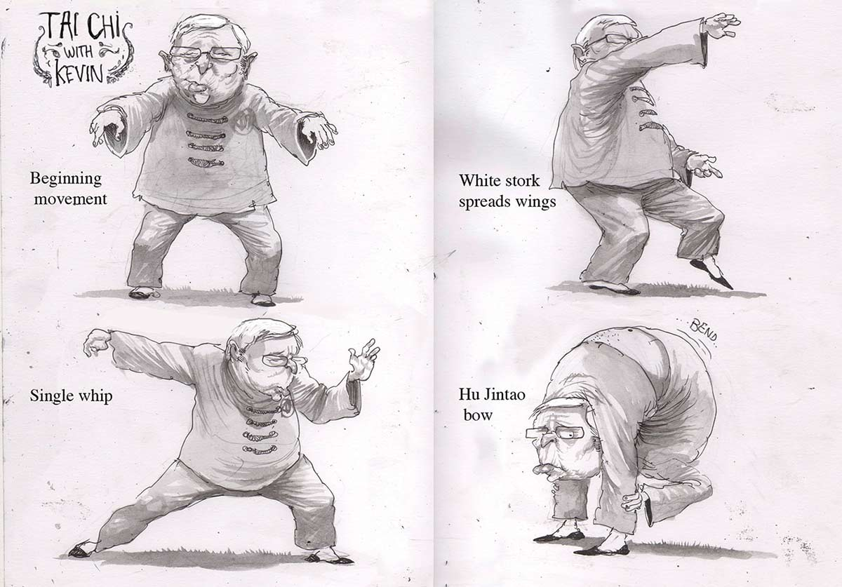 A black and white cartoon depicting Kevin Rudd wearing traditional Chinese clothing in a series of Tai Chi positions. The top left image has the words 'Tai Chi with Kevin' written in the top left corner. The words 'Beginning movement' are written to the left of the image. Mr Rudd is shown facing the viewer with his arms stretched out in front of him. In the bottom left image the words 'Single whip' are written in the left side. Mr Rudd is seen with his left hand in front of him and his right arm extended behind him. The top right image has the words 'White stork spreads wings' written in the left side. Mr Rudd is seen holding his left leg out in front of him. His right arm is held up at head height while his left arm is held down near his left hip. The bottom right image has the words 'Hu Jintao bow' written on the left side. Mr Rudd is shown bending over backwards to the extent that his head is coming up between his legs.  - click to view larger image