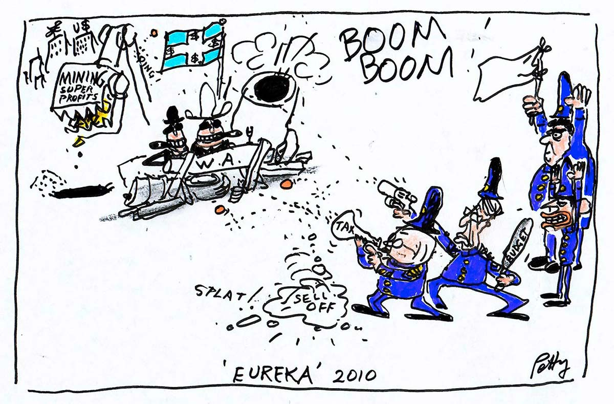 A colour cartoon depicting a siege. In the upper left of the cartoon are two men, each wearing cowboy-style hats and smoking cigars. They are behind a barricade that has 'W.A.' written on it. To the right of the barricade is a large cannon that is going 'BOOM BOOM!'. Above the men is a Eureka Stockade-style flag, that has dollar signs on it. Behind them, a mechancial shovel with 'Mining Super Profits' on it digs up the ground. In the lower right of the cartoon, four men in blue old-fashioned police uniforms face the barricade. Kevin Rudd and Wayne Swan are two of the men; they fire guns at the barricade. The other two men are Tony Abbot and Joe Hockey; they stand with their hands up. Joe Hockey holds a white flag of surrender. - click to view larger image