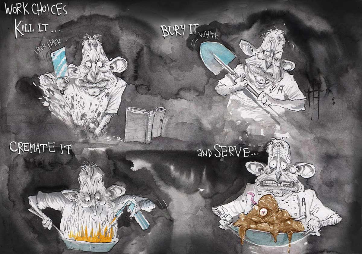 A colour cartoon depicting Tony Abbott. At the top left of the cartoon is written 'Work Choices'. In the upper left of the cartoon, Abbott is furiously chopping something with a meat cleaver. Above him is written 'Kill it ...' In the upper right of the cartoon, Abbott has a shovel. Above him is written 'Bury it ...' In the lower left of the cartoon, he has a frypan and a blowtorch. Above him is written 'Cremate it'. In the lower right of the cartoon, Abbott has a wok, in which is a brown blob with one eye. Above him is written 'And serve ...'  - click to view larger image
