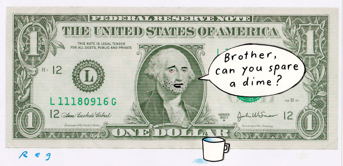 An American one dollar note, in landscape format. The image of George Washington in the middle of the note has had some chin stubble added to it in black ink. His mouth has been changed with the ink to look as though he's talking. A speech bubble is to the right of him; in it is written 'Brother, can you spare a dime?' A plain white coffee mug has been drawn in front of the note, to the right of George Washington. - click to view larger image
