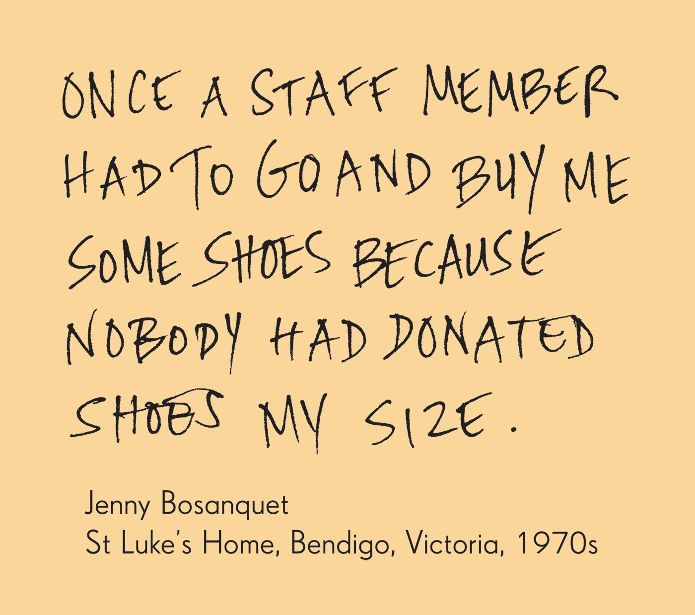 Exhibition graphic panel that reads: 'Once a staff member had to go and buy me some shoes because nobody had donated shoes my size', attributed to 'Jenny Bosanquet, St Luke's Home, Bendigo, Victoria, 1970s'. - click to view larger image