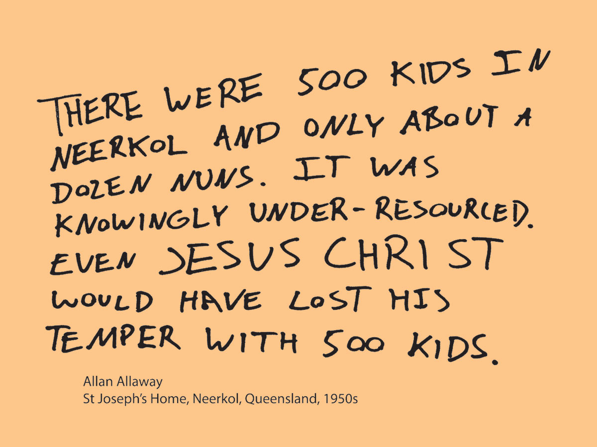 Exhibition graphic panel that reads: 'There were 500 kids in Neerkol and only about a dozen nuns. It was knowingly under-resourced. Even Jesus Christ would have lost his temper with 500 kids', attributed to 'Allan Allaway, St Joseph's Home, Neerkol, Queensland, 1950s'. - click to view larger image