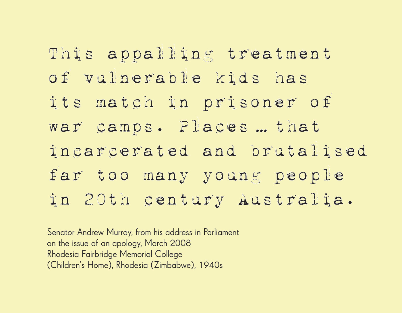 Exhibition graphic panel that reads: 'This appalling treatment of vulnerable kids has its match in prisoner of war camps. Places ... that incarcerated and brutalised far too many young people in 20th century Australia', attributed to 'Senator Andrew Murray, from his address in Parliament on the issue of an apology, March 2008, Rhodesia Fairbridge Memorial College (Children's Home), Rhodesia (Zimbabwe), 1940s'. - click to view larger image