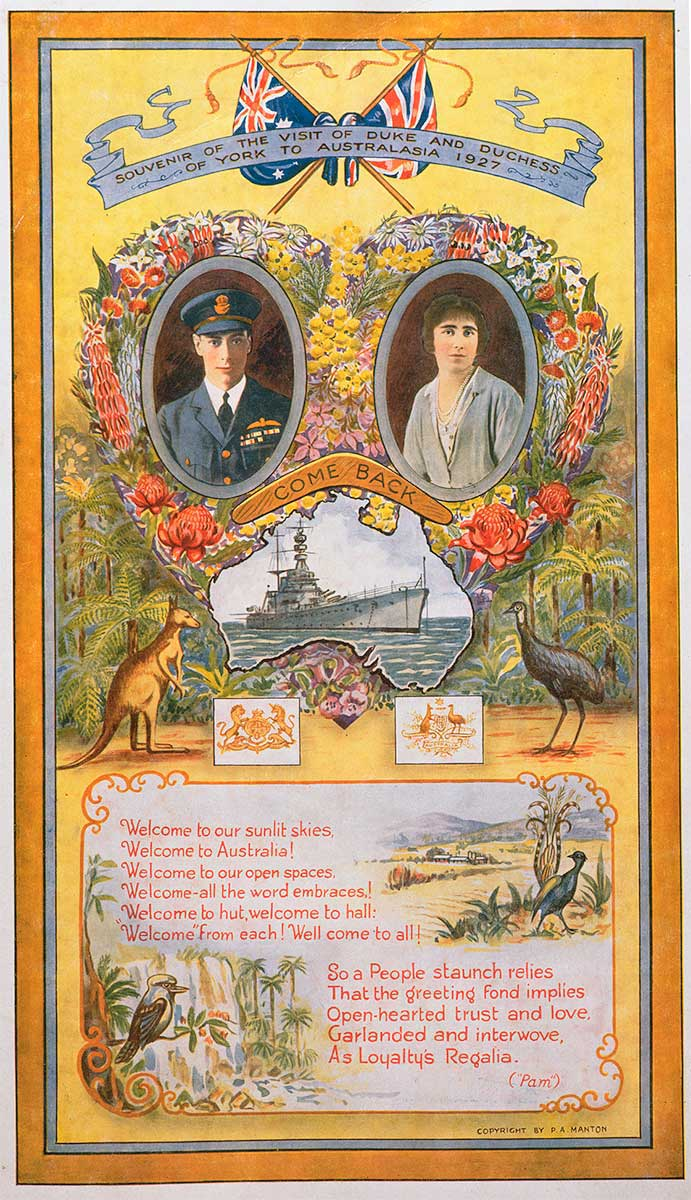 """A colour poster on a yellow background, with illustrated portraits of a man dressed in navy uniform on the left and a woman on the right. The portraits are surrounded by flowers including yellow wattle and red waratahs. A map of Australia features a naval ship and illustrations of a kangaroo and emu appear either side of the English and Australian coats of arms. A boomerang with the words 'Come Back' sits above the map. The Union Jack and Australian flags are shown at the top of the poster above the text 'Souvenir of the visit of the Duke and Duchess of York to Australasia 1927'. The bottom portion of the poster includes a verse attributed to """"Pam"""", along with illustrations of a lyre bird and kookaburra. - click to view larger image"""