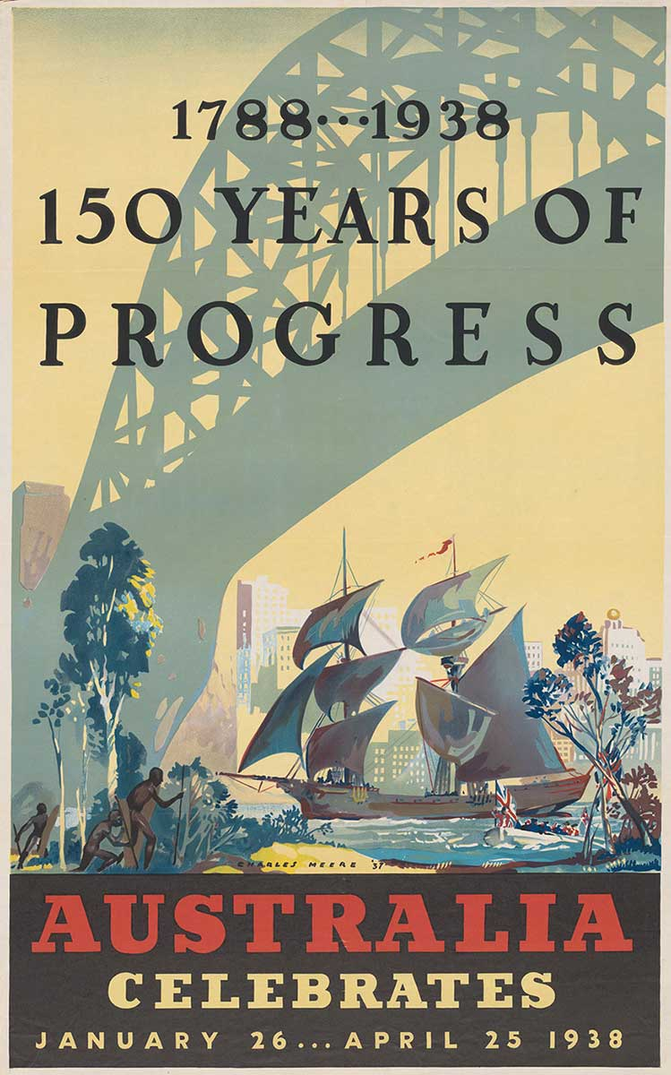 Poster showing a wooden ship sailing under a contemporary Syndey Harbour Bridge. Three Aboriginal men appear on the foreshore to the left of the poster while a contemporary skyline is depicted on the opposite shore. The text reads: '1788-1938, 150 years of progress, Australia celebrates, January 26-April 25, 1938'. - click to view larger image