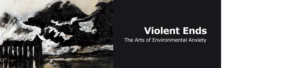 Violent Ends: The The Arts of Environmental Anxiety