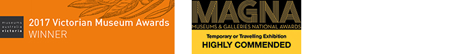 Museums Australia Victoria 2017 Victorian Museum Awards Winner. Museums and Galleries National Awards Temporary or Travelling Exhibition Highly Commended.