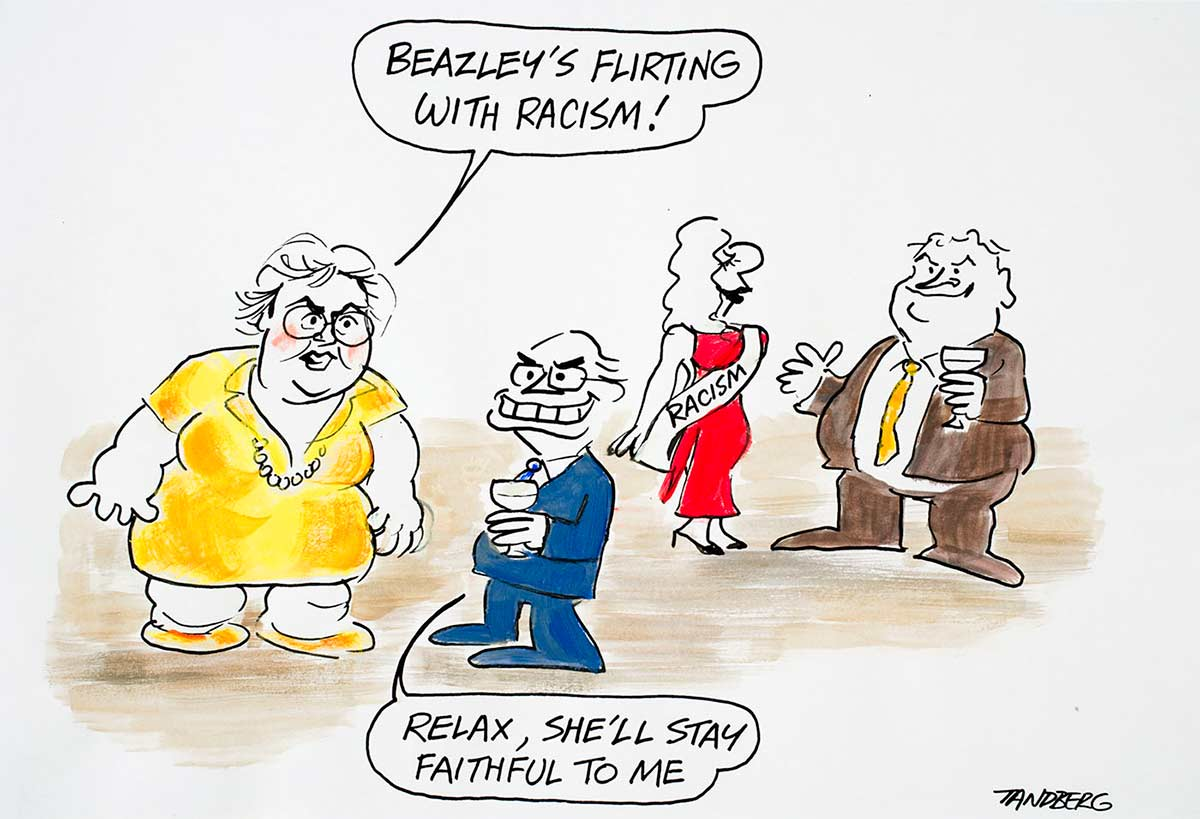 "Cartoon of Amanda Vanstone telling John Howard that Kim Beazley is flirting with a woman wearing a sash labelled 'racism'; Howard says ""Relax, she'll stay faithful to me."" - click to view larger image"